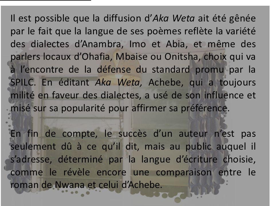 Il est possible que la diffusion d'Aka Weta ait été gênée par le fait que la langue de ses poèmes reflète la variété des dialectes d'Anambra, Abia et Owerri, et même des parlers locaux d'Ohafia, Mbaise ou Onitsha, choix qui va à l'encontre de la défense du standard promu par la SPILC.[1] En éditant Aka Weta, Achebe, qui a toujours milité en faveur des dialectes, a usé de son influence et misé sur sa popularité pour affirmer sa préférence.